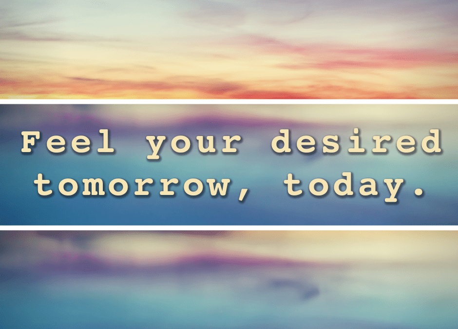 Feel your desired tomorrow, today…